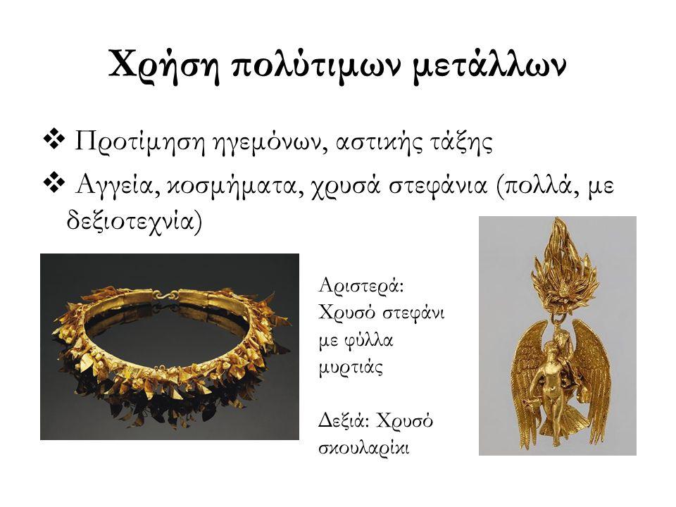 Χρήση πολύτιμων μετάλλων  Προτίμηση ηγεμόνων, αστικής τάξης  Αγγεία, κοσμήματα, χρυσά στεφάνια (πολλά, με δεξιοτεχνία) Αριστερά: Χρυσό στεφάνι με φύ
