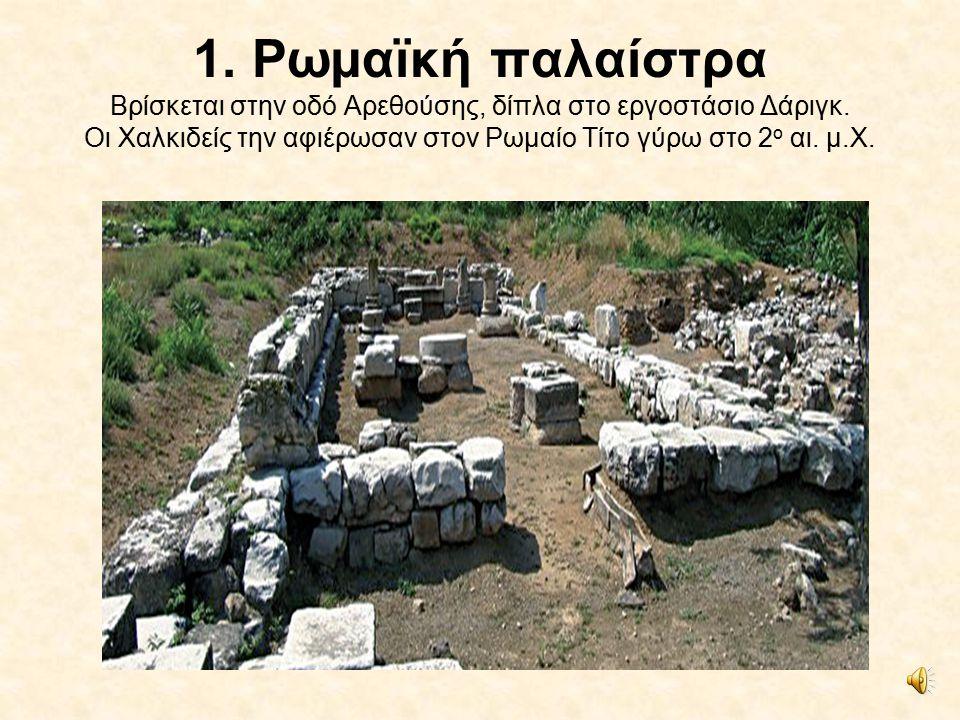 1.Ρωμαϊκή παλαίστρα Βρίσκεται στην οδό Αρεθούσης, δίπλα στο εργοστάσιο Δάριγκ.