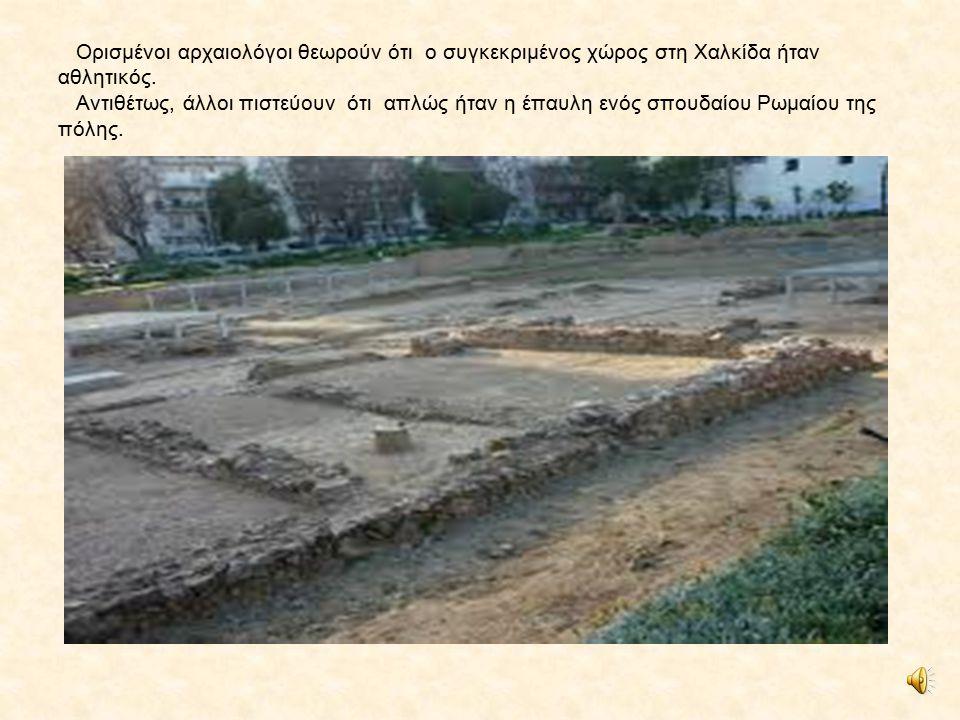 1. Ρωμαϊκή παλαίστρα Βρίσκεται στην οδό Αρεθούσης, δίπλα στο εργοστάσιο Δάριγκ. Οι Χαλκιδείς την αφιέρωσαν στον Ρωμαίο Τίτο γύρω στο 2 ο αι. μ.Χ.