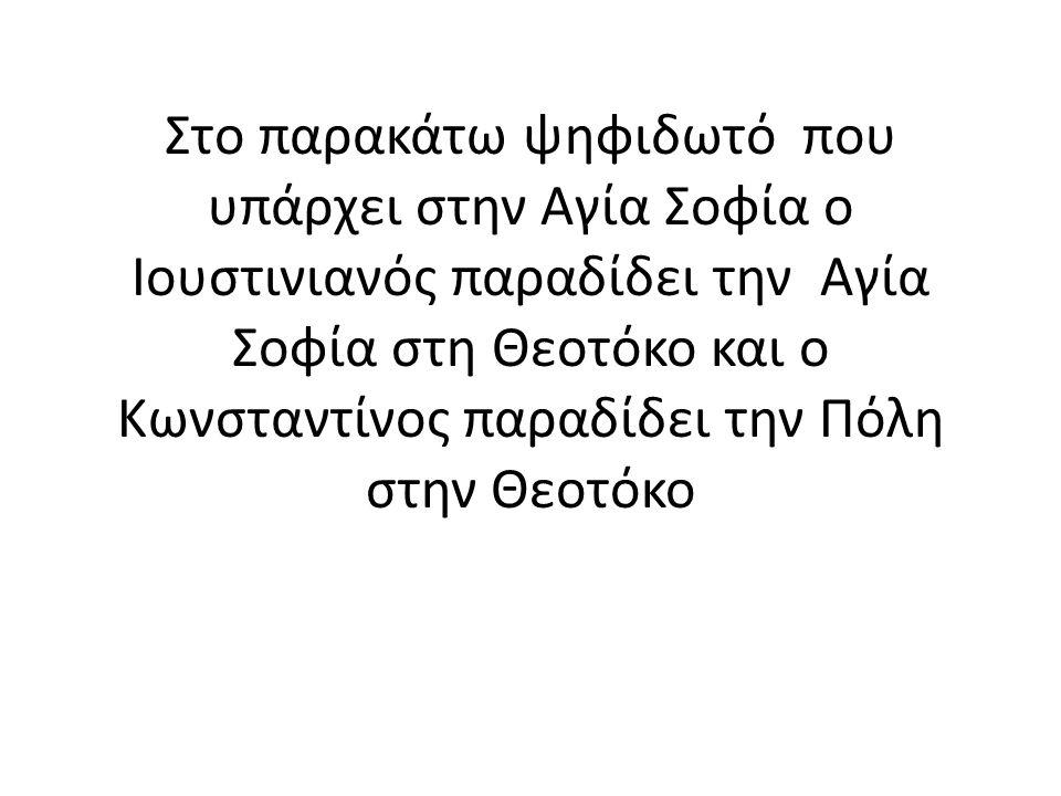Στο παρακάτω ψηφιδωτό που υπάρχει στην Αγία Σοφία ο Ιουστινιανός παραδίδει την Αγία Σοφία στη Θεοτόκο και ο Κωνσταντίνος παραδίδει την Πόλη στην Θεοτόκο
