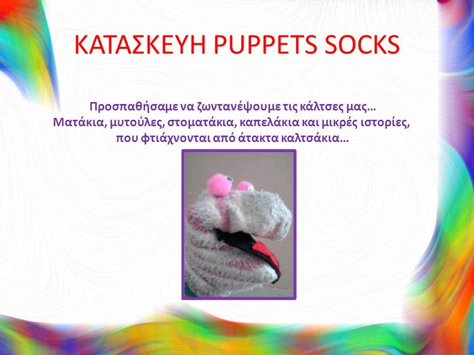 ΚΑΤΑΣΚΕΥΗ PUPPETS SOCKS Προσπαθήσαμε να ζωντανέψουμε τις κάλτσες μας… Ματάκια, μυτούλες, στοματάκια, καπελάκια και μικρές ιστορίες, που φτιάχνονται από άτακτα καλτσάκια…
