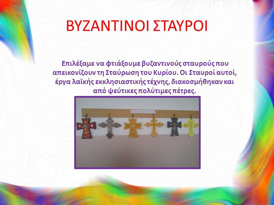 ΒΥΖΑΝΤΙΝΟΙ ΣΤΑΥΡΟΙ Επιλέξαμε να φτιάξουμε βυζαντινούς σταυρούς που απεικονίζουν τη Σταύρωση του Κυρίου. Οι Σταυροί αυτοί, έργα λαϊκής εκκλησιαστικής τ