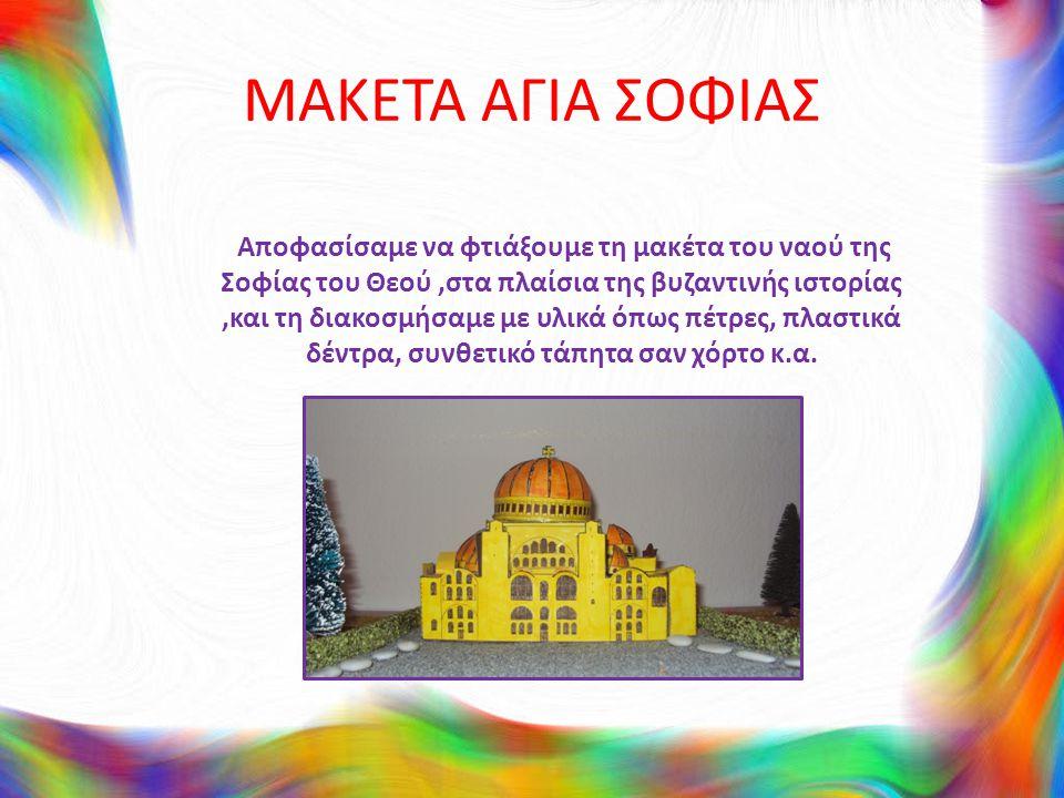 ΜΑΚΕΤΑ ΑΓΙΑ ΣΟΦΙΑΣ Αποφασίσαμε να φτιάξουμε τη μακέτα του ναού της Σοφίας του Θεού,στα πλαίσια της βυζαντινής ιστορίας,και τη διακοσμήσαμε με υλικά όπως πέτρες, πλαστικά δέντρα, συνθετικό τάπητα σαν χόρτο κ.α.