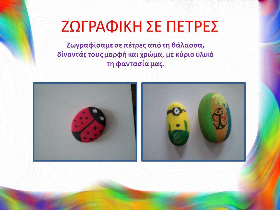 ΖΩΓΡΑΦΙΚΗ ΣΕ ΠΕΤΡΕΣ Ζωγραφίσαμε σε πέτρες από τη θάλασσα, δίνοντάς τους μορφή και χρώμα, με κύριο υλικό τη φαντασία μας.