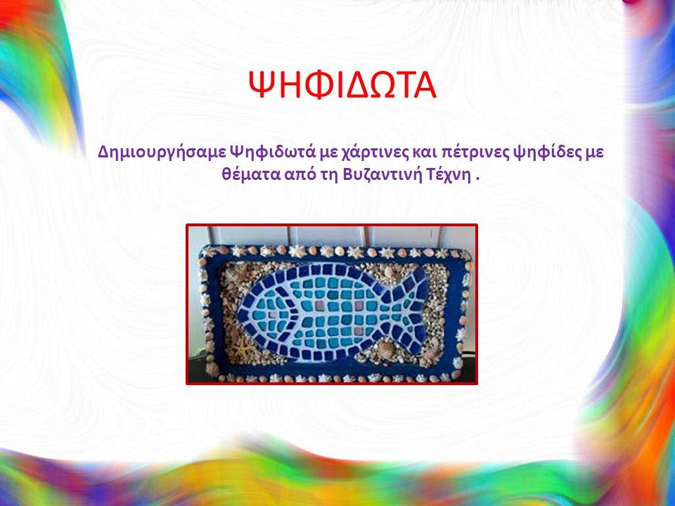 ΨΗΦΙΔΩΤΑ Δημιουργήσαμε Ψηφιδωτά με χάρτινες και πέτρινες ψηφίδες με θέματα από τη Βυζαντινή Τέχνη.