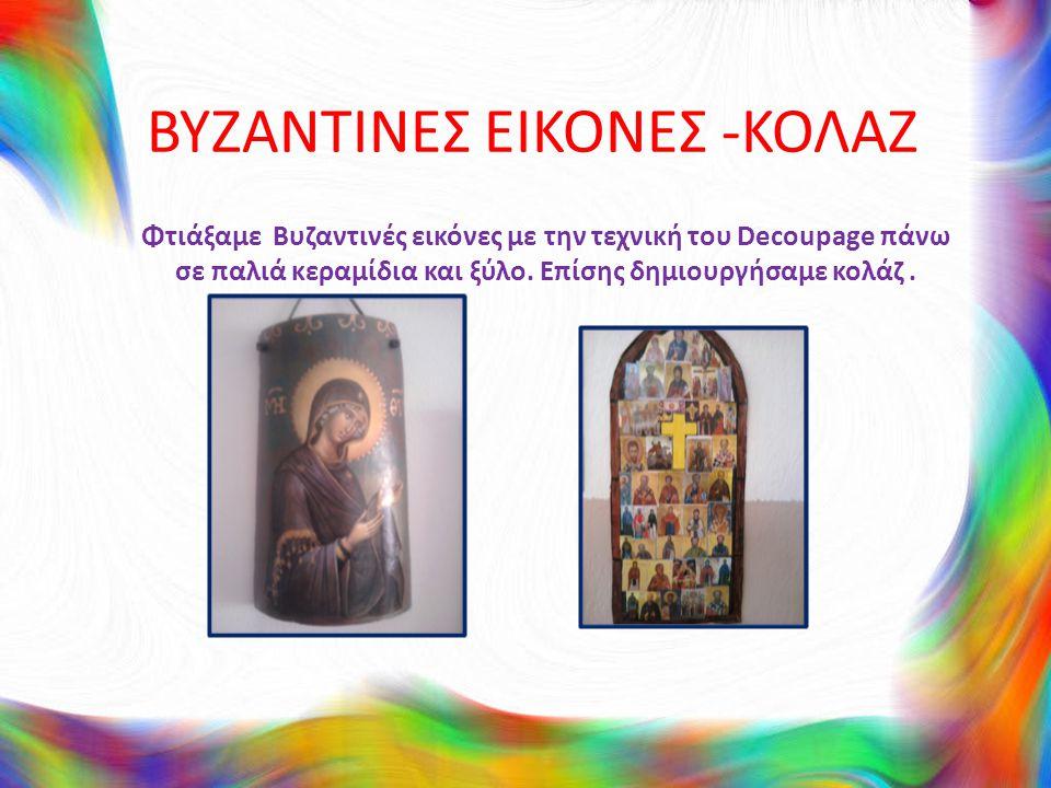 ΒΥΖΑΝΤΙΝΕΣ ΕΙΚΟΝΕΣ -ΚΟΛΑΖ Φτιάξαμε Βυζαντινές εικόνες με την τεχνική του Decoupage πάνω σε παλιά κεραμίδια και ξύλο. Επίσης δημιουργήσαμε κολάζ.