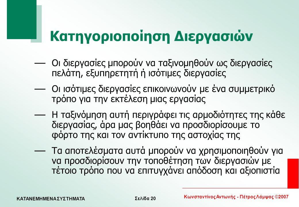 Σελίδα 20 Κωνσταντίνος Αντωνής - Πέτρος Λάμψας ©2007 KATANEMHMENA ΣΥΣΤΗΜΑΤΑ Κατηγοριοποίηση Διεργασιών — Οι διεργασίες μπορούν να ταξινομηθούν ως διερ
