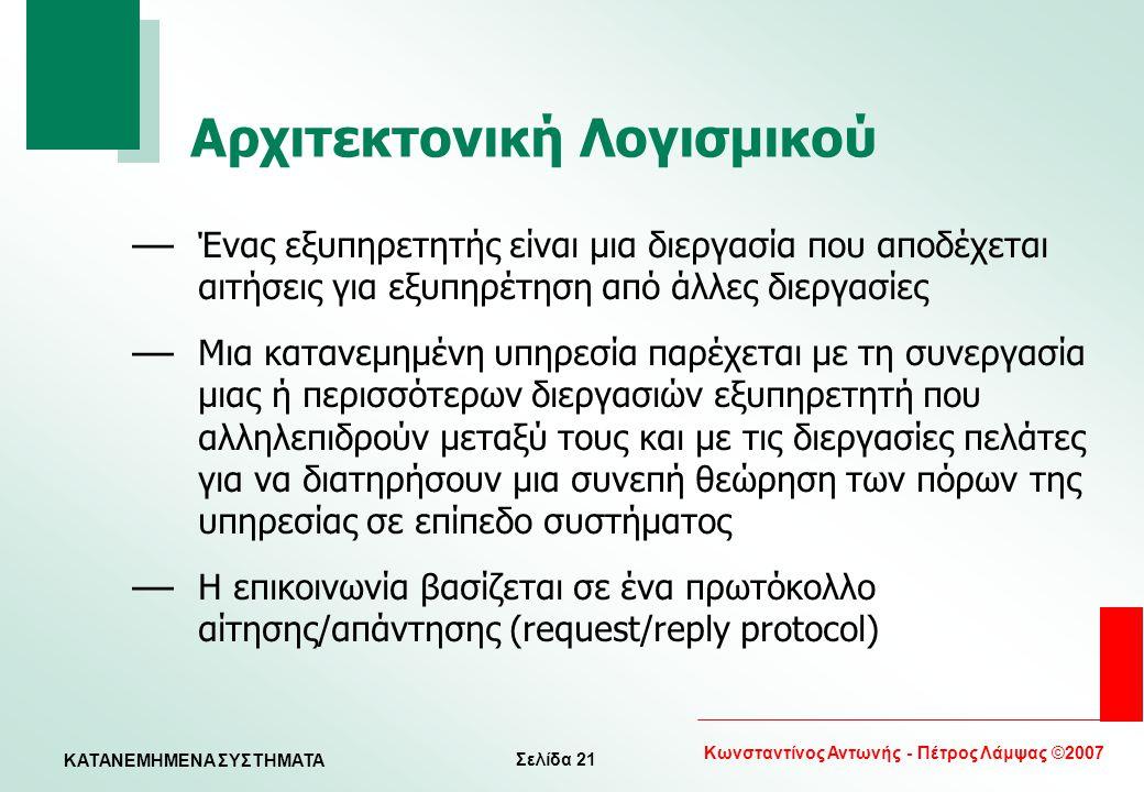 Σελίδα 21 Κωνσταντίνος Αντωνής - Πέτρος Λάμψας ©2007 KATANEMHMENA ΣΥΣΤΗΜΑΤΑ Αρχιτεκτονική Λογισμικού — Ένας εξυπηρετητής είναι μια διεργασία που αποδέ