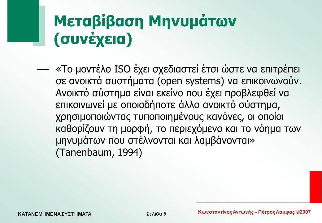 Σελίδα 5 Κωνσταντίνος Αντωνής - Πέτρος Λάμψας ©2007 KATANEMHMENA ΣΥΣΤΗΜΑΤΑ Μεταβίβαση Μηνυμάτων (συνέχεια) — «Το μοντέλο ISO έχει σχεδιαστεί έτσι ώστε