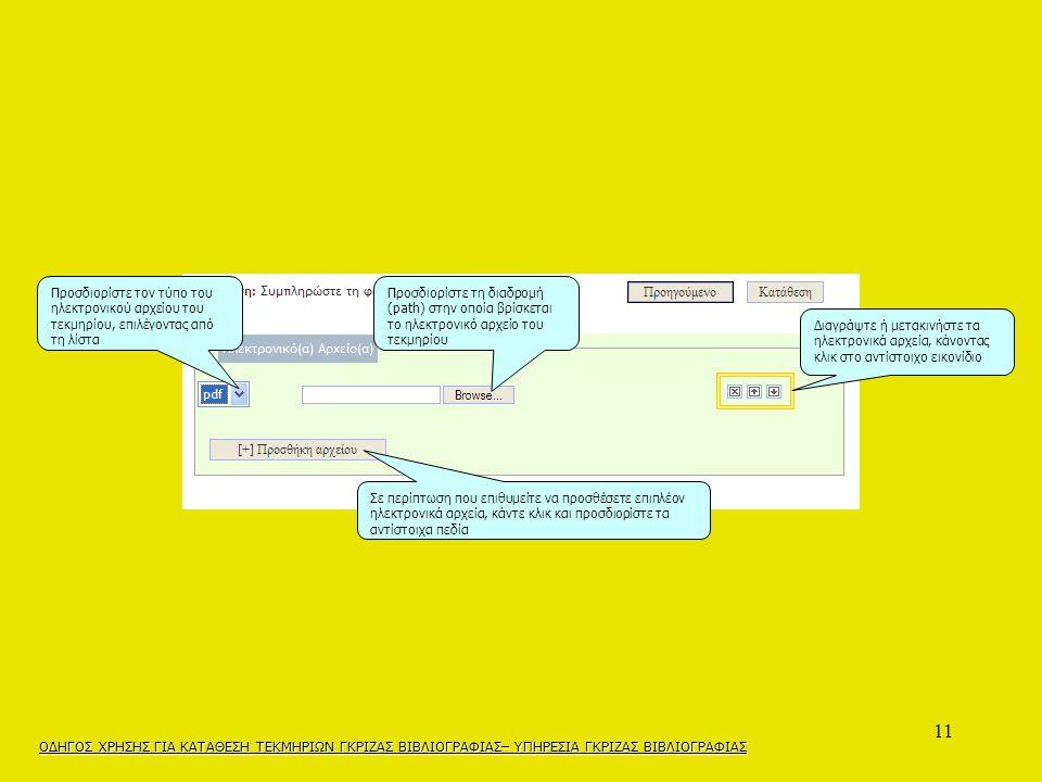 11 Προσδιορίστε τον τύπο του ηλεκτρονικού αρχείου του τεκμηρίου, επιλέγοντας από τη λίστα Προσδιορίστε τη διαδρομή (path) στην οποία βρίσκεται το ηλεκτρονικό αρχείο του τεκμηρίου Διαγράψτε ή μετακινήστε τα ηλεκτρονικά αρχεία, κάνοντας κλικ στο αντίστοιχο εικονίδιο Σε περίπτωση που επιθυμείτε να προσθέσετε επιπλέον ηλεκτρονικά αρχεία, κάντε κλικ και προσδιορίστε τα αντίστοιχα πεδία ΟΔΗΓΟΣ ΧΡΗΣΗΣ ΓΙΑ ΚΑΤΑΘΕΣΗ ΤΕΚΜΗΡΙΩΝ ΓΚΡΙΖΑΣ ΒΙΒΛΙΟΓΡΑΦΙΑΣ– ΥΠΗΡΕΣΙΑ ΓΚΡΙΖΑΣ ΒΙΒΛΙΟΓΡΑΦΙΑΣ
