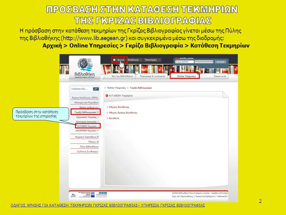 2 Η πρόσβαση στην κατάθεση τεκμηρίων της Γκρίζας Βιβλιογραφίας γίνεται μέσω της Πύλης της Βιβλιοθήκης (http://www.lib.aegean.gr) και συγκεκριμένα μέσω της διαδρομής: Αρχική > Online Υπηρεσίες > Γκρίζα Βιβλιογραφία > Κατάθεση Τεκμηρίων ΟΔΗΓΟΣ ΧΡΗΣΗΣ ΓΙΑ ΚΑΤΑΘΕΣΗ ΤΕΚΜΗΡΙΩΝ ΓΚΡΙΖΑΣ ΒΙΒΛΙΟΓΡΑΦΙΑΣ– ΥΠΗΡΕΣΙΑ ΓΚΡΙΖΑΣ ΒΙΒΛΙΟΓΡΑΦΙΑΣ Πρόσβαση στην κατάθεση τεκμηρίων της υπηρεσίας