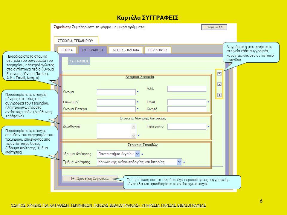 6 Διαγράψτε ή μετακινήστε τα στοιχεία κάθε συγγραφέα, κάνοντας κλικ στο αντίστοιχο εικονίδιο Προσδιορίστε τα ατομικά στοιχεία του συγγραφέα του τεκμηρίου, πληκτρολογώντας στα αντίστοιχα πεδία (Όνομα, Επώνυμο, Όνομα Πατέρα, Α.Μ., Email, Κινητό) Προσδιορίστε τα στοιχεία μόνιμης κατοικίας του συγγραφέα του τεκμηρίου, πληκτρολογώντας στα αντίστοιχα πεδία (Διεύθυνση, Τηλέφωνο) Προσδιορίστε τα στοιχεία σπουδών του συγγραφέα του τεκμηρίου, επιλέγοντας από τις αντίστοιχες λίστες (Ίδρυμα Φοίτησης, Τμήμα Φοίτησης) Σε περίπτωση που το τεκμήριο έχει περισσότερους συγγραφείς, κάντε κλικ και προσδιορίστε τα αντίστοιχα στοιχεία ΟΔΗΓΟΣ ΧΡΗΣΗΣ ΓΙΑ ΚΑΤΑΘΕΣΗ ΤΕΚΜΗΡΙΩΝ ΓΚΡΙΖΑΣ ΒΙΒΛΙΟΓΡΑΦΙΑΣ– ΥΠΗΡΕΣΙΑ ΓΚΡΙΖΑΣ ΒΙΒΛΙΟΓΡΑΦΙΑΣ Καρτέλα ΣΥΓΓΡΑΦΕΙΣ