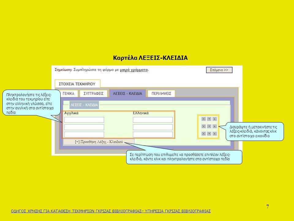 7 Διαγράψτε ή μετακινήστε τις λέξεις-κλειδιά, κάνοντας κλικ στο αντίστοιχο εικονίδιο Σε περίπτωση που επιθυμείτε να προσθέσετε επιπλέον λέξεις- κλειδιά, κάντε κλικ και πληκτρολογήστε στα αντίστοιχα πεδία Πληκτρολογήστε τις λέξεις- κλειδιά του τεκμηρίου είτε στην ελληνική γλώσσα, είτε στην αγγλική στα αντίστοιχα πεδία ΟΔΗΓΟΣ ΧΡΗΣΗΣ ΓΙΑ ΚΑΤΑΘΕΣΗ ΤΕΚΜΗΡΙΩΝ ΓΚΡΙΖΑΣ ΒΙΒΛΙΟΓΡΑΦΙΑΣ– ΥΠΗΡΕΣΙΑ ΓΚΡΙΖΑΣ ΒΙΒΛΙΟΓΡΑΦΙΑΣ Καρτέλα ΛΕΞΕΙΣ-ΚΛΕΙΔΙΑ