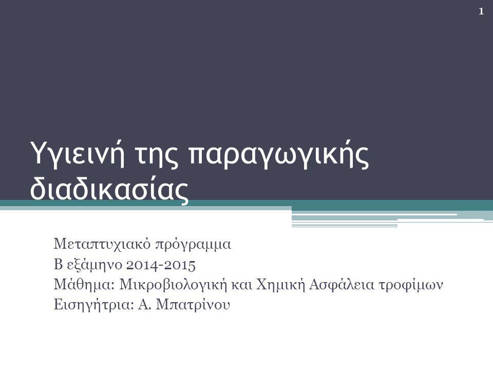 Υγιεινή της παραγωγικής διαδικασίας Μεταπτυχιακό πρόγραμμα Β εξάμηνο 2014-2015 Μάθημα: Μικροβιολογική και Χημική Ασφάλεια τροφίμων Εισηγήτρια: Α. Μπατ