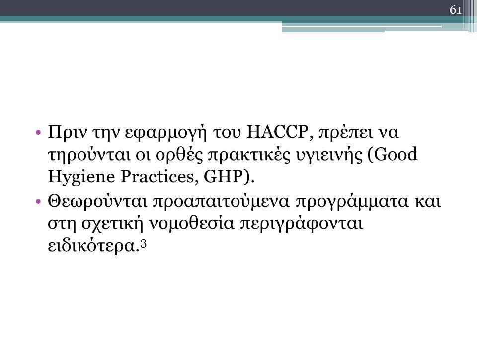 Πριν την εφαρμογή του HACCP, πρέπει να τηρούνται οι ορθές πρακτικές υγιεινής (Good Hygiene Practices, GHP). Θεωρούνται προαπαιτούμενα προγράμματα και