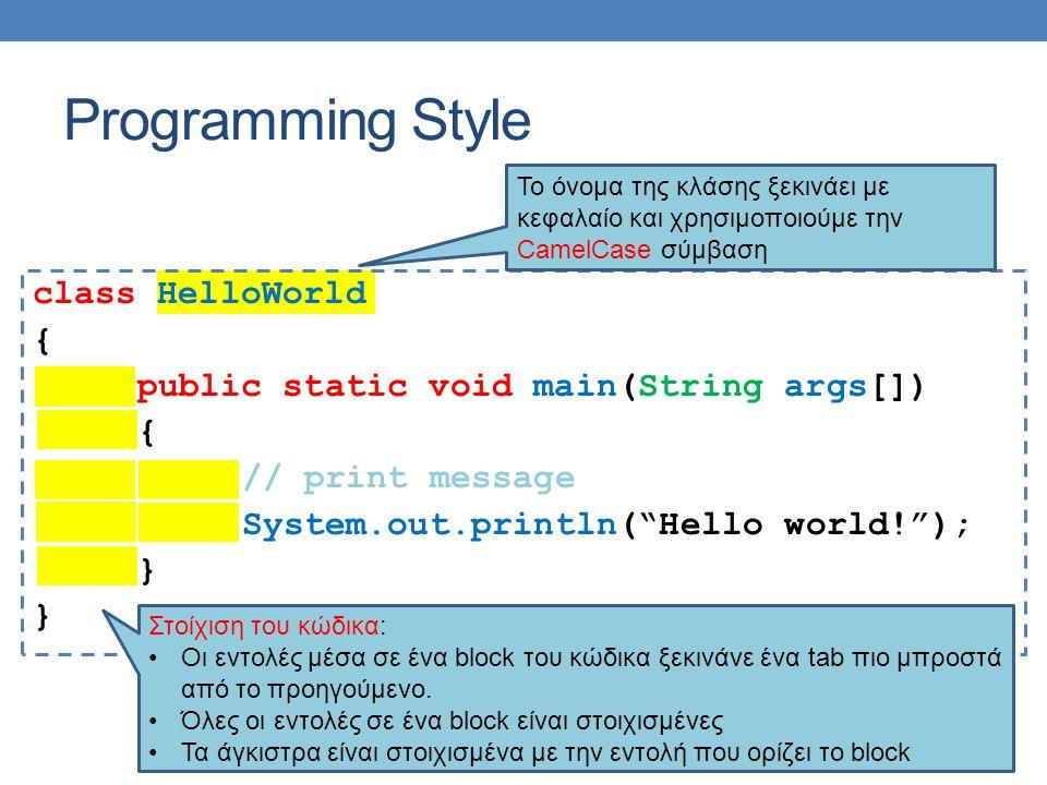 Programming Style class HelloWorld { public static void main(String args[]) { // print message System.out.println( Hello world! ); } Το όνομα της κλάσης ξεκινάει με κεφαλαίο και χρησιμοποιούμε την CamelCase σύμβαση Στοίχιση του κώδικα: Οι εντολές μέσα σε ένα block του κώδικα ξεκινάνε ένα tab πιο μπροστά από το προηγούμενο.