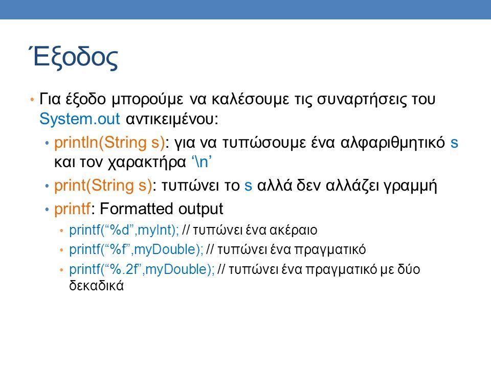 Έξοδος Για έξοδο μπορούμε να καλέσουμε τις συναρτήσεις του System.out αντικειμένου: println(String s): για να τυπώσουμε ένα αλφαριθμητικό s και τον χαρακτήρα '\n' print(String s): τυπώνει το s αλλά δεν αλλάζει γραμμή printf: Formatted output printf( %d ,myInt); // τυπώνει ένα ακέραιο printf( %f ,myDouble); // τυπώνει ένα πραγματικό printf( %.2f ,myDouble); // τυπώνει ένα πραγματικό με δύο δεκαδικά