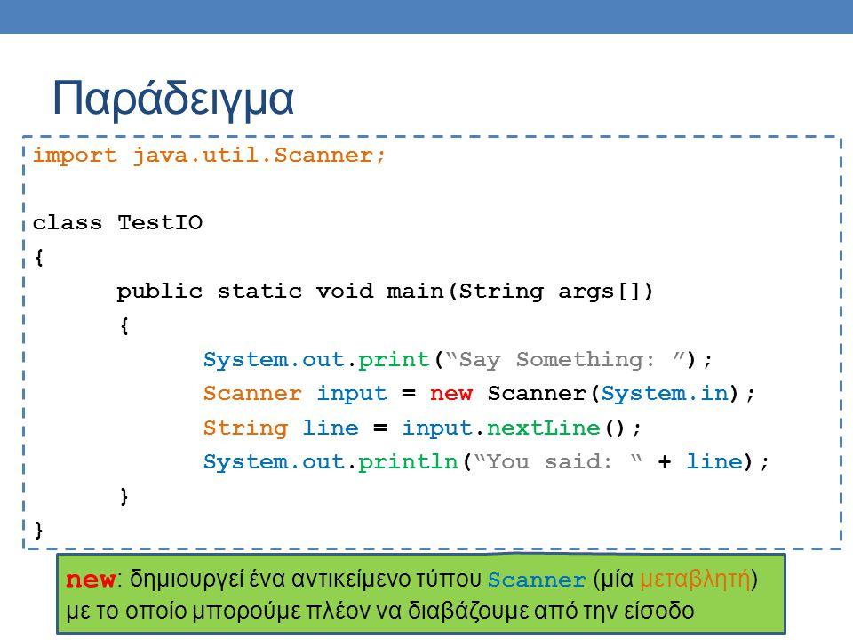 Παράδειγμα import java.util.Scanner; class TestIO { public static void main(String args[]) { System.out.print( Say Something: ); Scanner input = new Scanner(System.in); String line = input.nextLine(); System.out.println( You said: + line); } new : δημιουργεί ένα αντικείμενο τύπου Scanner (μία μεταβλητή) με το οποίο μπορούμε πλέον να διαβάζουμε από την είσοδο