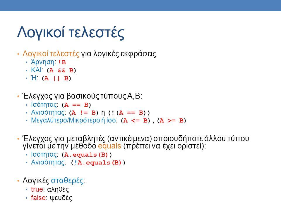 Λογικοί τελεστές Λογικοί τελεστές για λογικές εκφράσεις Άρνηση: !Β ΚΑΙ: (Α && Β) Ή: (Α || Β) Έλεγχος για βασικούς τύπους Α,Β: Ισότητας: (Α == Β) Ανισότητας: (Α != Β) ή (!(Α == Β)) Μεγαλύτερο/Μικρότερο ή ίσο: (Α = Β) Έλεγχος για μεταβλητές (αντικέιμενα) οποιουδήποτε άλλου τύπου γίνεται με την μέθοδο equals (πρέπει να έχει οριστεί): Ισότητας: (Α.equals(Β)) Ανισότητας: (!A.equals(Β)) Λογικές σταθερές: true: αληθές false: ψευδές