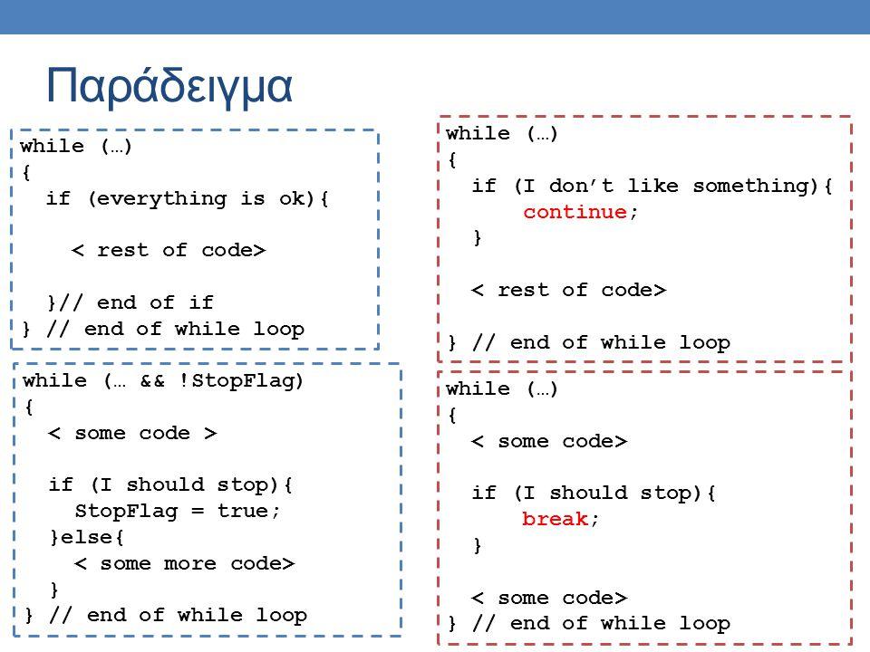 Παράδειγμα while (…) { if (I don't like something){ continue; } } // end of while loop while (…) { if (everything is ok){ }// end of if } // end of while loop while (…) { if (I should stop){ break; } } // end of while loop while (… && !StopFlag) { if (I should stop){ StopFlag = true; }else{ } } // end of while loop