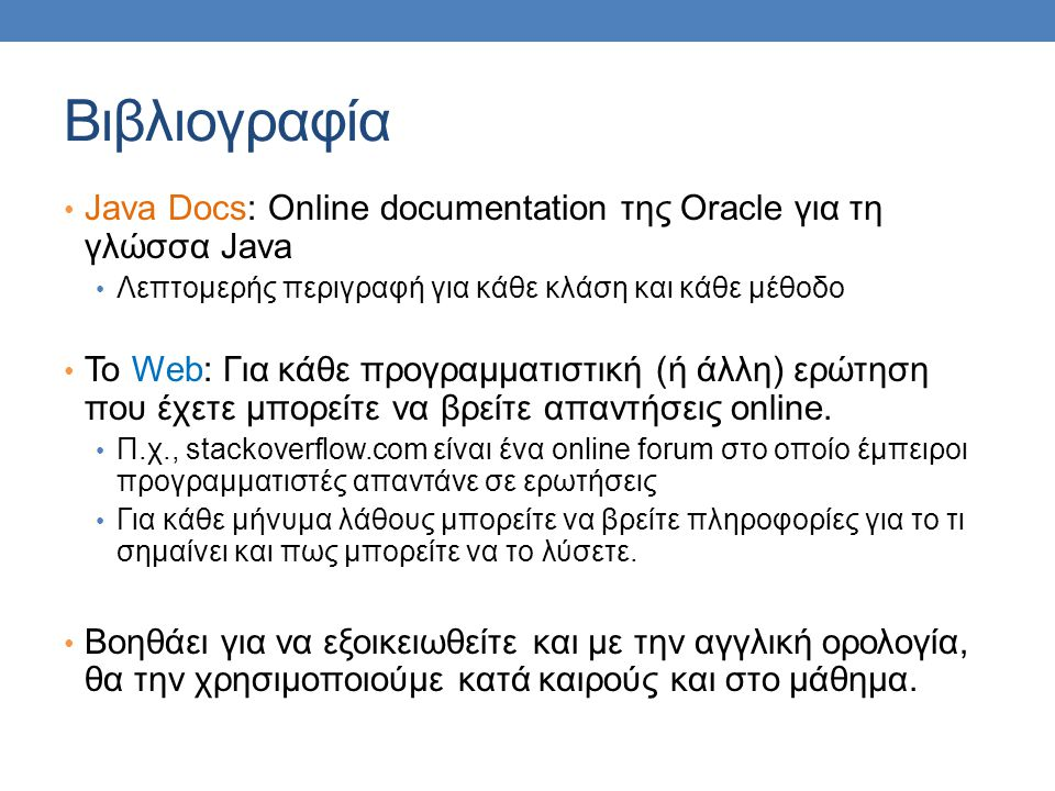 Βιβλιογραφία Java Docs: Online documentation της Oracle για τη γλώσσα Java Λεπτομερής περιγραφή για κάθε κλάση και κάθε μέθοδο Το Web: Για κάθε προγραμματιστική (ή άλλη) ερώτηση που έχετε μπορείτε να βρείτε απαντήσεις online.