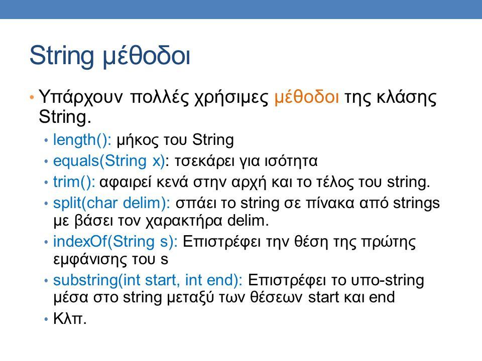 String μέθοδοι Υπάρχουν πολλές χρήσιμες μέθοδοι της κλάσης String. length(): μήκος του String equals(String x): τσεκάρει για ισότητα trim(): αφαιρεί κ