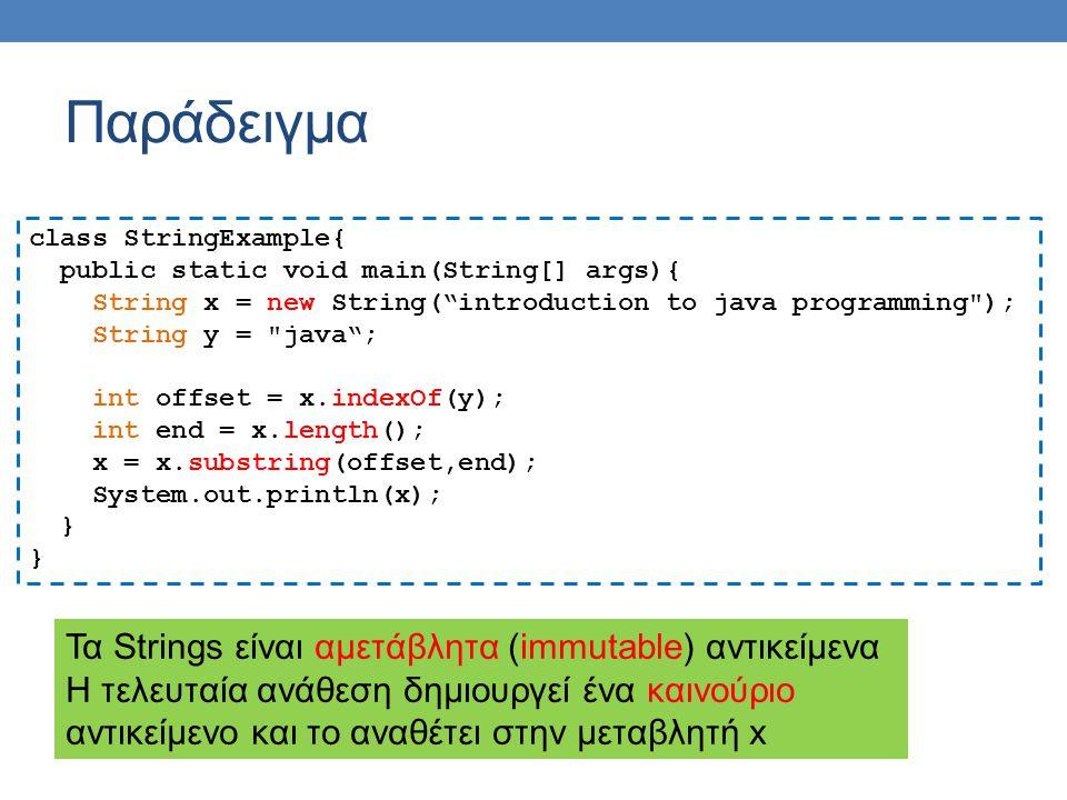 Παράδειγμα class StringExample{ public static void main(String[] args){ String x = new String( introduction to java programming ); String y = java ; int offset = x.indexOf(y); int end = x.length(); x = x.substring(offset,end); System.out.println(x); } Τα Strings είναι αμετάβλητα (immutable) αντικείμενα Η τελευταία ανάθεση δημιουργεί ένα καινούριο αντικείμενο και το αναθέτει στην μεταβλητή x