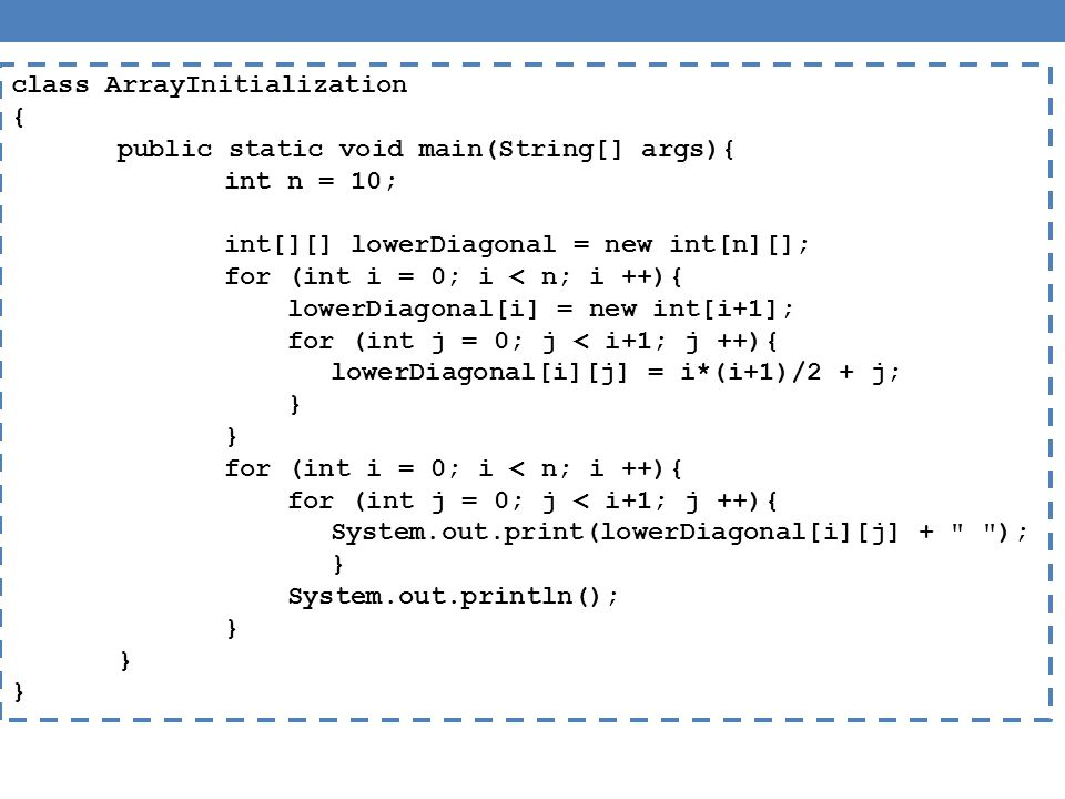 class ArrayInitialization { public static void main(String[] args){ int n = 10; int[][] lowerDiagonal = new int[n][]; for (int i = 0; i < n; i ++){ lowerDiagonal[i] = new int[i+1]; for (int j = 0; j < i+1; j ++){ lowerDiagonal[i][j] = i*(i+1)/2 + j; } for (int i = 0; i < n; i ++){ for (int j = 0; j < i+1; j ++){ System.out.print(lowerDiagonal[i][j] + ); } System.out.println(); }