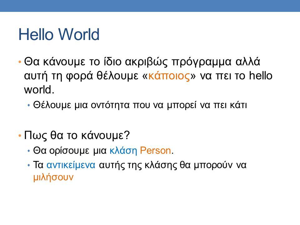 Hello World Θα κάνουμε το ίδιο ακριβώς πρόγραμμα αλλά αυτή τη φορά θέλουμε «κάποιος» να πει το hello world. Θέλουμε μια οντότητα που να μπορεί να πει
