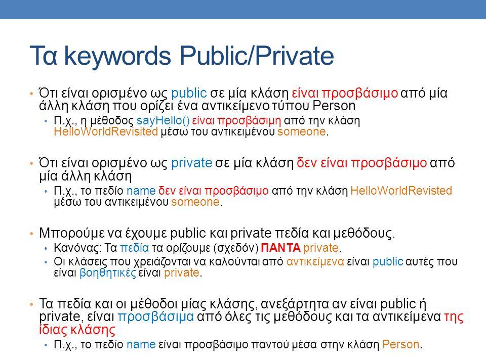 Τα keywords Public/Private Ότι είναι ορισμένο ως public σε μία κλάση είναι προσβάσιμο από μία άλλη κλάση που ορίζει ένα αντικείμενο τύπου Person Π.χ., η μέθοδος sayHello() είναι προσβάσιμη από την κλάση HelloWorldRevisited μέσω του αντικειμένου someone.