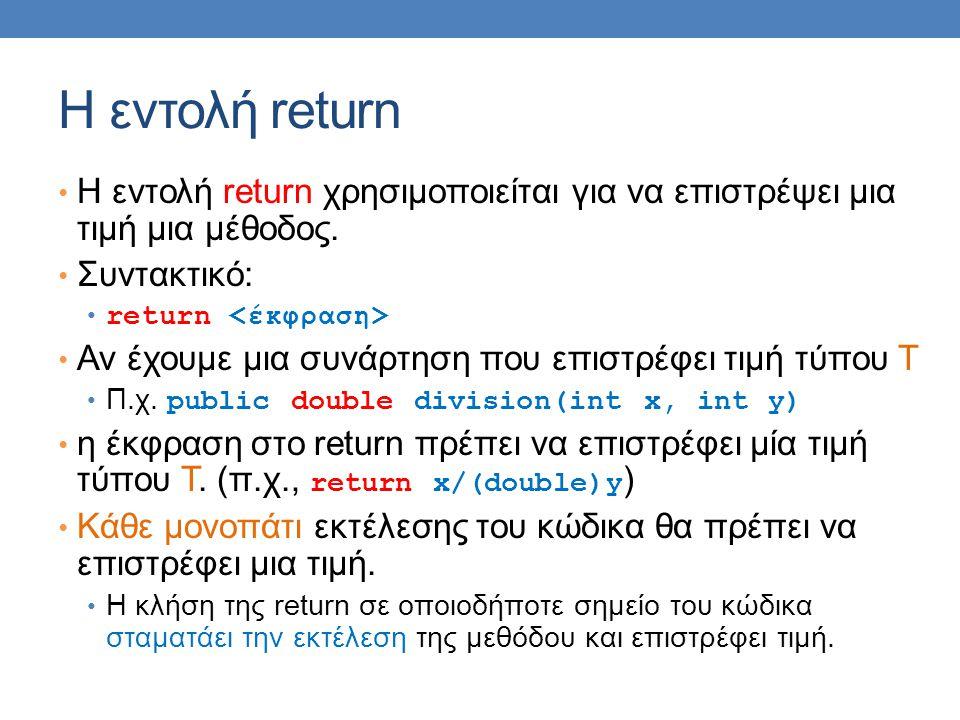 Η εντολή return H εντολή return χρησιμοποιείται για να επιστρέψει μια τιμή μια μέθοδος. Συντακτικό: return Αν έχουμε μια συνάρτηση που επιστρέφει τιμή
