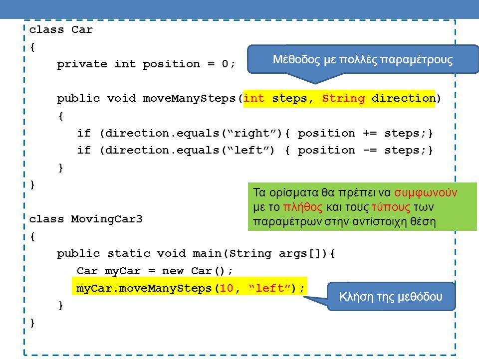 class Car { private int position = 0; public void moveManySteps(int steps, String direction) { if (direction.equals( right ){ position += steps;} if (direction.equals( left ) { position -= steps;} } class MovingCar3 { public static void main(String args[]){ Car myCar = new Car(); myCar.moveManySteps(10, left ); } Μέθοδος με πολλές παραμέτρους Κλήση της μεθόδου Τα ορίσματα θα πρέπει να συμφωνούν με το πλήθος και τους τύπους των παραμέτρων στην αντίστοιχη θέση