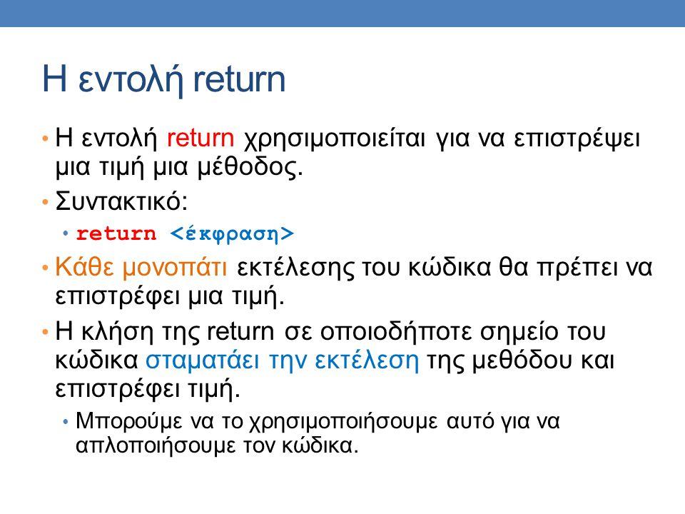 Η εντολή return H εντολή return χρησιμοποιείται για να επιστρέψει μια τιμή μια μέθοδος. Συντακτικό: return Κάθε μονοπάτι εκτέλεσης του κώδικα θα πρέπε