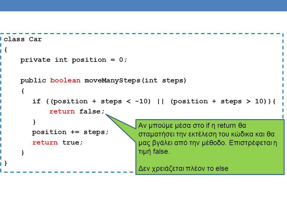 class Car { private int position = 0; public boolean moveManySteps(int steps) { if ((position + steps 10)){ return false; } position += steps; return true; } Αν μπούμε μέσα στο if η return θα σταματήσει την εκτέλεση του κώδικα και θα μας βγάλει από την μέθοδο.