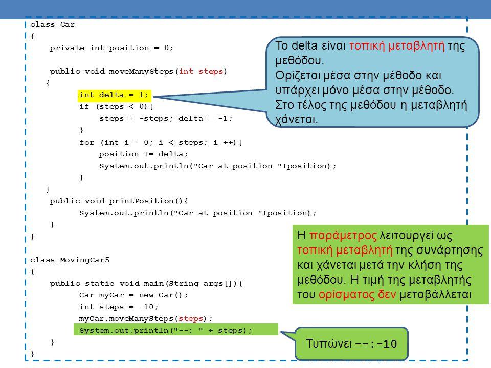 class Car { private int position = 0; public void moveManySteps(int steps) { int delta = 1; if (steps < 0){ steps = -steps; delta = -1; } for (int i = 0; i < steps; i ++){ position += delta; System.out.println( Car at position +position); } public void printPosition(){ System.out.println( Car at position +position); } class MovingCar5 { public static void main(String args[]){ Car myCar = new Car(); int steps = -10; myCar.moveManySteps(steps); System.out.println( --: + steps); } Τυπώνει --:-10 H παράμετρος λειτουργεί ως τοπική μεταβλητή της συνάρτησης και χάνεται μετά την κλήση της μεθόδου.