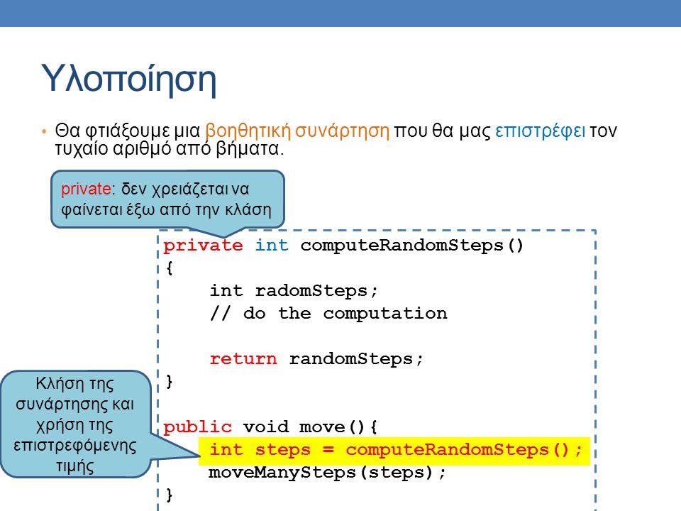 Υλοποίηση Θα φτιάξουμε μια βοηθητική συνάρτηση που θα μας επιστρέφει τον τυχαίο αριθμό από βήματα. private int computeRandomSteps() { int radomSteps;