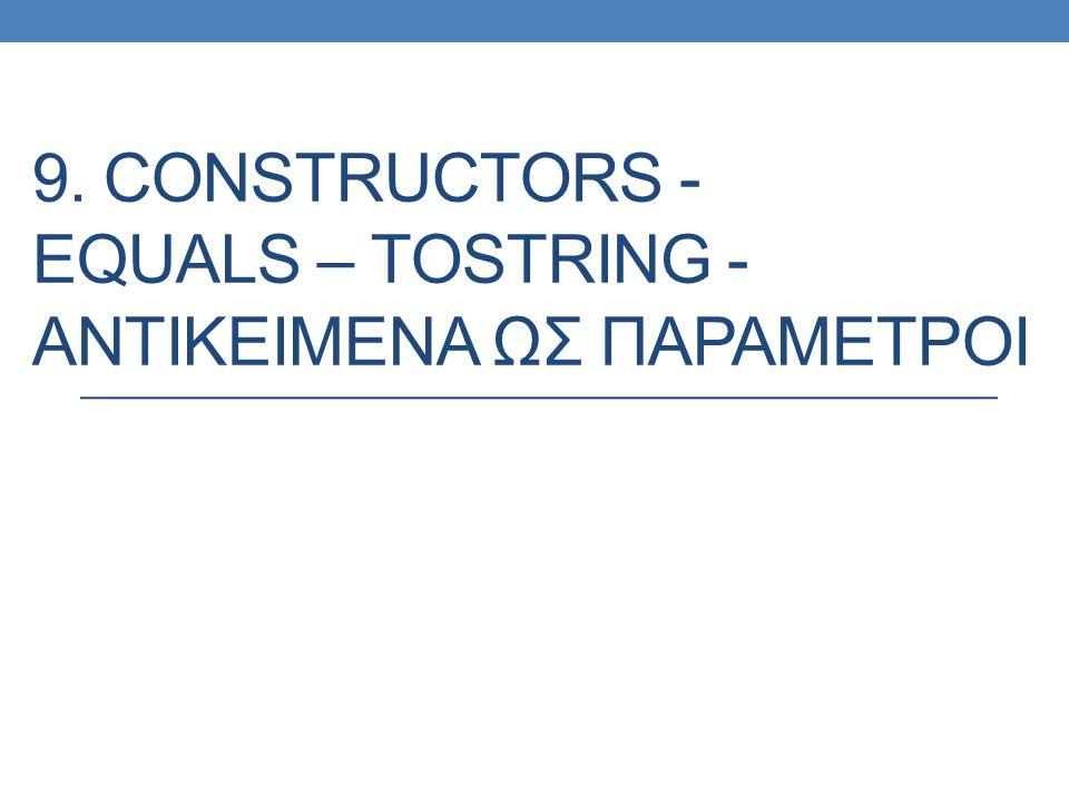 9. CONSTRUCTORS - EQUALS – TOSTRING - ΑΝΤΙΚΕΙΜΕΝΑ ΩΣ ΠΑΡΑΜΕΤΡΟΙ