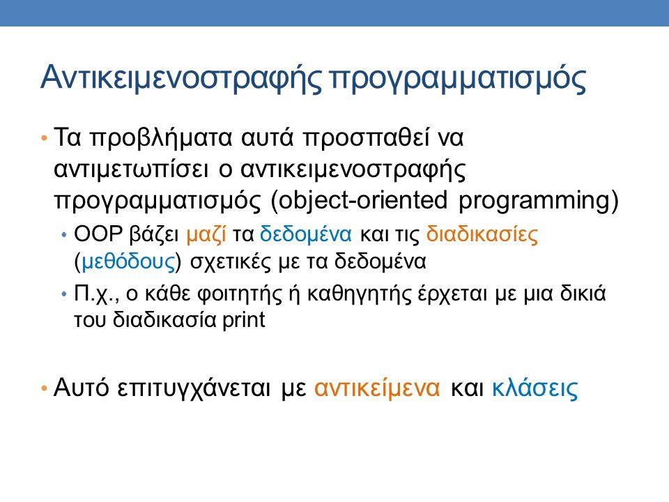 Αντικειμενοστραφής προγραμματισμός Τα προβλήματα αυτά προσπαθεί να αντιμετωπίσει ο αντικειμενοστραφής προγραμματισμός (object-oriented programming) OOP βάζει μαζί τα δεδομένα και τις διαδικασίες (μεθόδους) σχετικές με τα δεδομένα Π.χ., ο κάθε φοιτητής ή καθηγητής έρχεται με μια δικιά του διαδικασία print Αυτό επιτυγχάνεται με αντικείμενα και κλάσεις