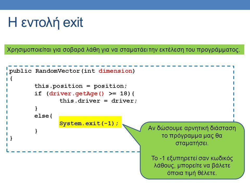Η εντολή exit Χρησιμοποιείται για σοβαρά λάθη για να σταματάει την εκτέλεση του προγράμματος. public RandomVector(int dimension) { this.position = pos
