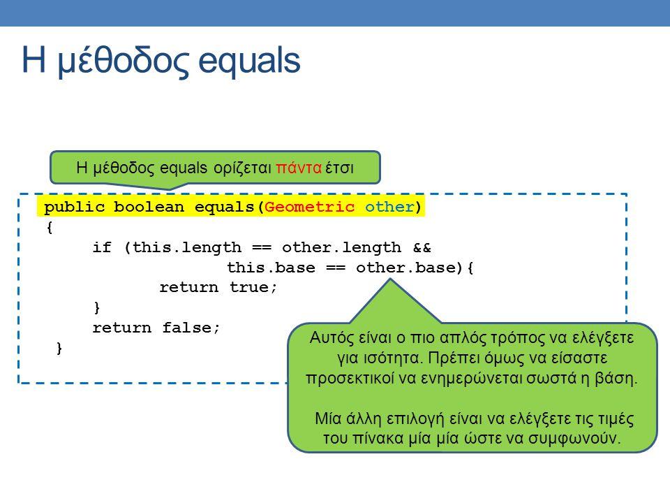 public boolean equals(Geometric other) { if (this.length == other.length && this.base == other.base){ return true; } return false; } Η μέθοδος equals