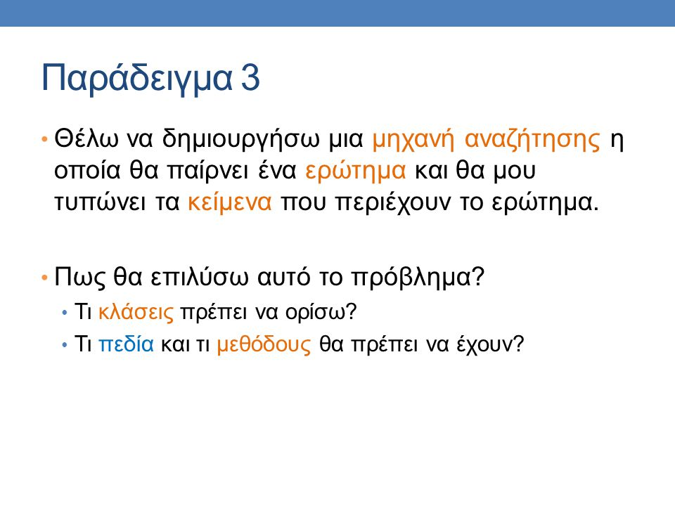 Παράδειγμα 3 Θέλω να δημιουργήσω μια μηχανή αναζήτησης η οποία θα παίρνει ένα ερώτημα και θα μου τυπώνει τα κείμενα που περιέχουν το ερώτημα. Πως θα ε