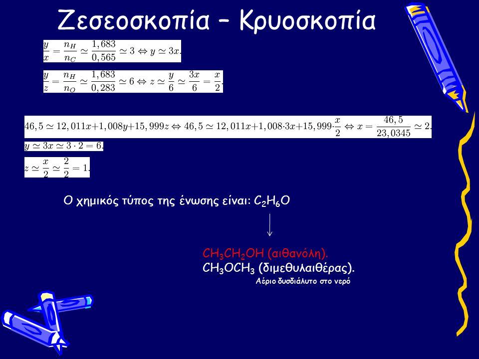 Ζεσεοσκοπία – Κρυοσκοπία Ο χημικός τύπος της ένωσης είναι: C 2 H 6 O CH 3 CH 2 OH (αιθανόλη). CH 3 OCH 3 (διμεθυλαιθέρας). Αέριο δυσδιάλυτο στο νερό