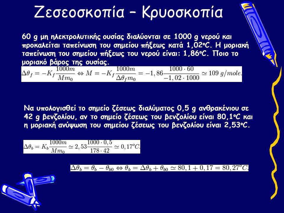 Ζεσεοσκοπία – Κρυοσκοπία 60 g μη ηλεκτρολυτικής ουσίας διαλύονται σε 1000 g νερού και προκαλείται ταπείνωση του σημείου πήξεως κατά 1,02 o C. Η μοριακ