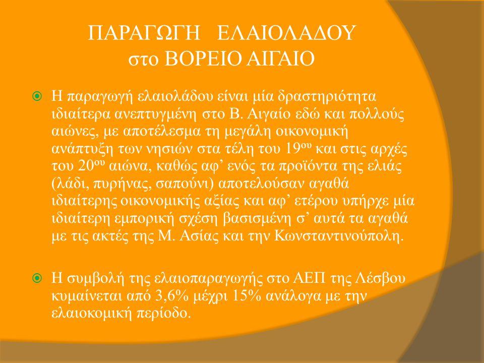 ΠΑΡΑΓΩΓΗ ΕΛΑΙΟΛΑΔΟΥ στο ΒΟΡΕΙΟ ΑΙΓΑΙΟ  Η παραγωγή ελαιολάδου είναι μία δραστηριότητα ιδιαίτερα ανεπτυγμένη στο Β. Αιγαίο εδώ και πολλούς αιώνες, με α