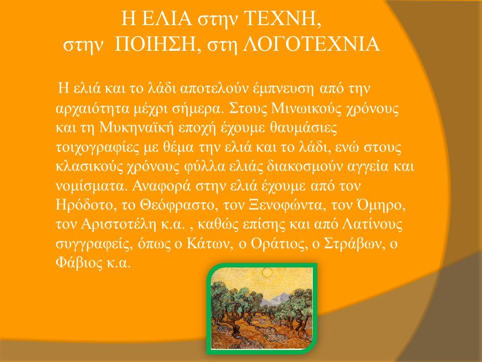 Η ΕΛΙΑ στην ΤΕΧΝΗ, στην ΠΟΙΗΣΗ, στη ΛΟΓΟΤΕΧΝΙΑ Η ελιά και το λάδι αποτελούν έμπνευση από την αρχαιότητα μέχρι σήμερα. Στους Μινωικούς χρόνους και τη Μ