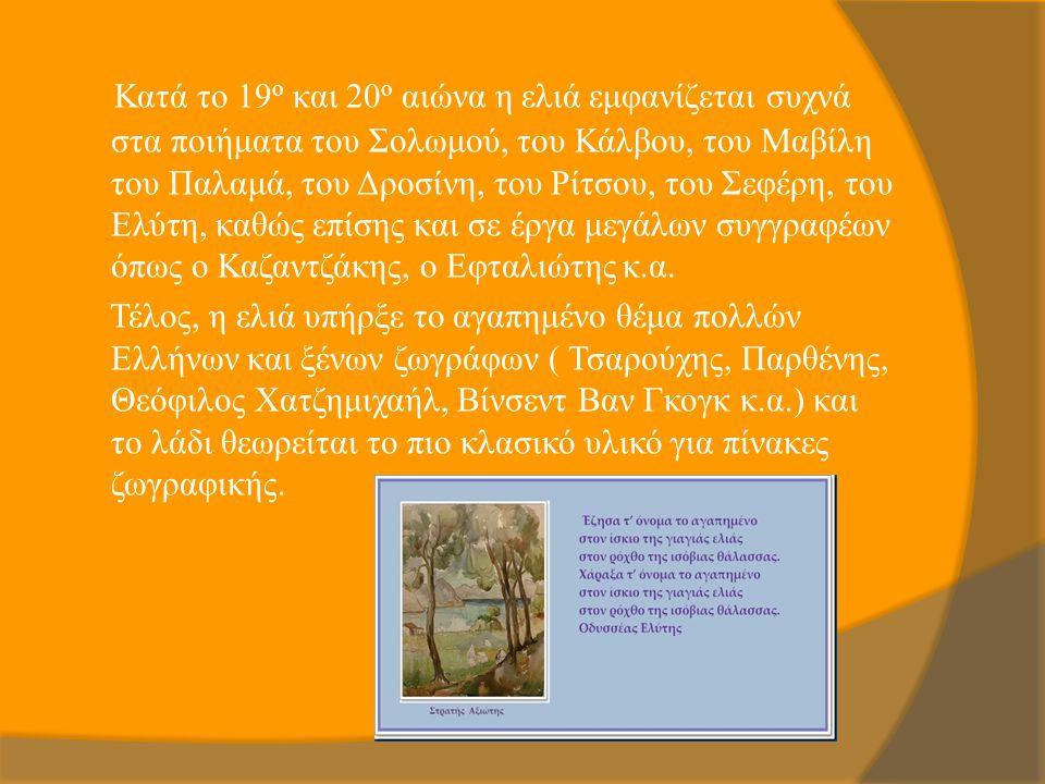 Κατά το 19 ο και 20 ο αιώνα η ελιά εμφανίζεται συχνά στα ποιήματα του Σολωμού, του Κάλβου, του Μαβίλη του Παλαμά, του Δροσίνη, του Ρίτσου, του Σεφέρη,