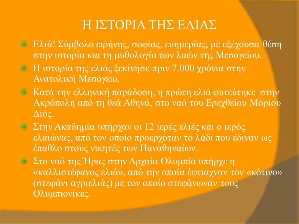 Η ΙΣΤΟΡΙΑ ΤΗΣ ΕΛΙΑΣ  Ελιά! Σύμβολο ειρήνης, σοφίας, ευημερίας, με εξέχουσα θέση στην ιστορία και τη μυθολογία των λαών της Μεσογείου.  Η ιστορία της