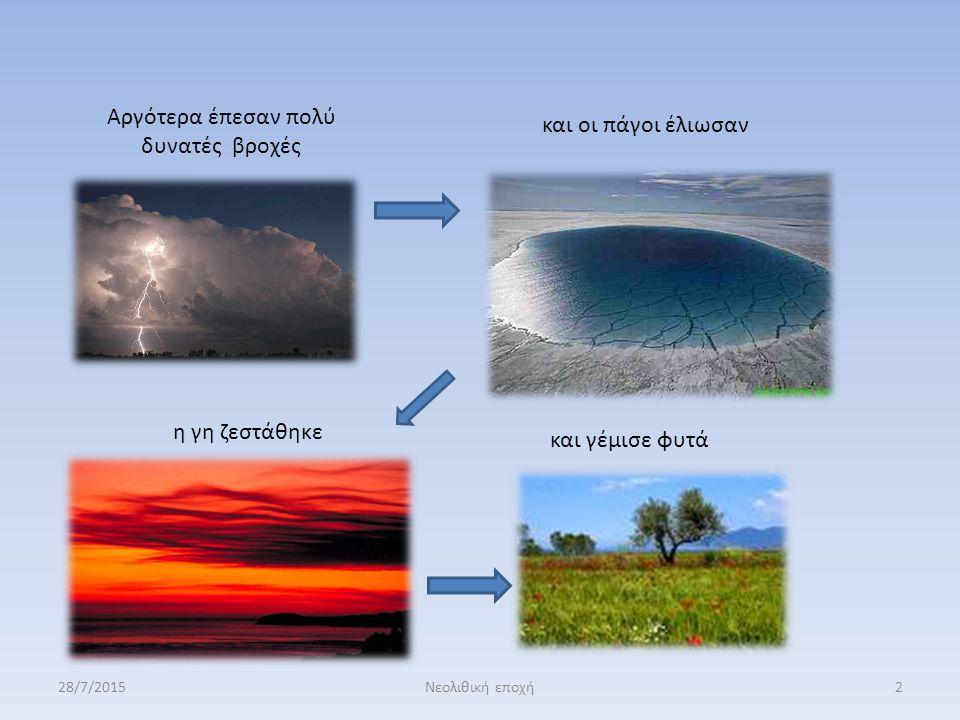 Αργότερα έπεσαν πολύ δυνατές βροχές και οι πάγοι έλιωσαν η γη ζεστάθηκε και γέμισε φυτά 28/7/20152Νεολιθική εποχή