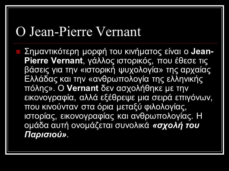 Ο Jean-Pierre Vernant Σημαντικότερη μορφή του κινήματος είναι ο Jean- Pierre Vernant, γάλλος ιστορικός, που έθεσε τις βάσεις για την «ιστορική ψυχολογία» της αρχαίας Ελλάδας και την «ανθρωπολογία της ελληνικής πόλης».