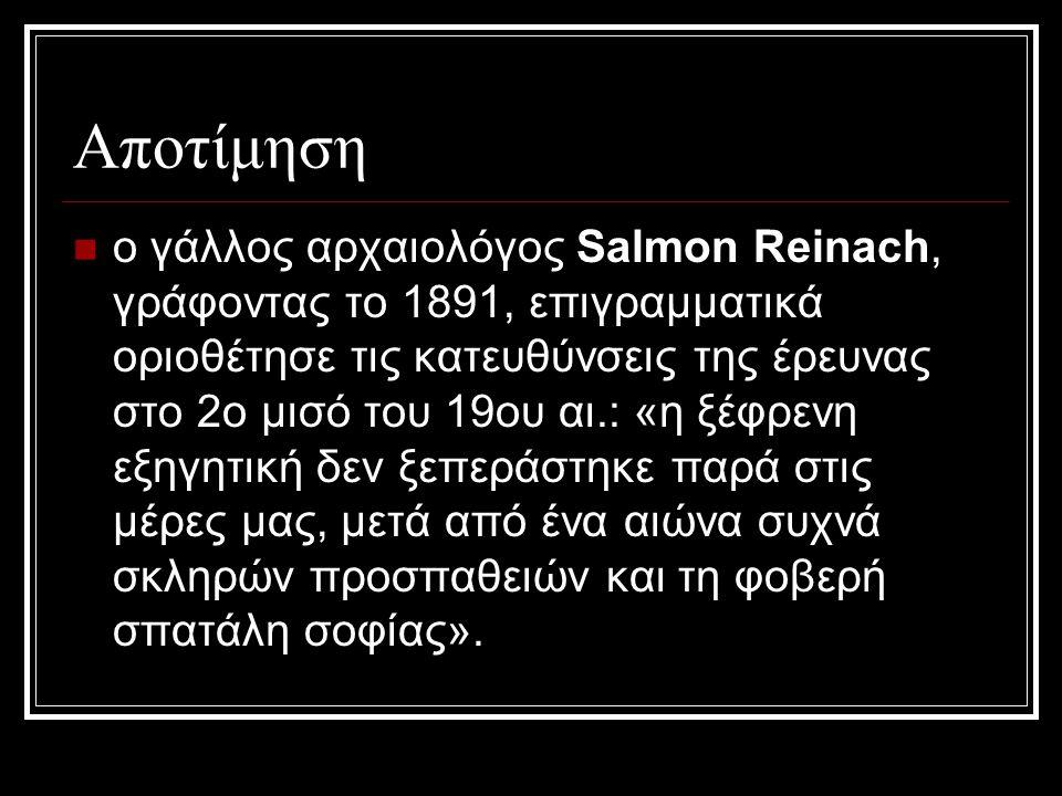 Αποτίμηση ο γάλλος αρχαιολόγος Salmon Reinach, γράφοντας το 1891, επιγραμματικά οριοθέτησε τις κατευθύνσεις της έρευνας στο 2ο μισό του 19ου αι.: «η ξέφρενη εξηγητική δεν ξεπεράστηκε παρά στις μέρες μας, μετά από ένα αιώνα συχνά σκληρών προσπαθειών και τη φοβερή σπατάλη σοφίας».